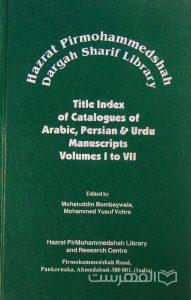 Hazrat Pirmohammedshah Dargah Sharif Library, Title Index of Catalogue of Arabic, Persian & Urdu Manuscripts, Volumes I to VII, Edited by Mohaiuddin Bombaywala & Mohammed Yusuf Vohra, (MZ2213)