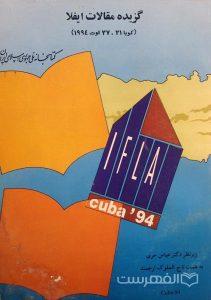 گزیده مقالات ایفلا (کوبا 21-27 اوت 1994), کتابخانه ملّی جمهوری اسلامی ایران, زیرنظر دکتر عباس حری, به همت تاج الملوک ارجمند, (HZ2933)