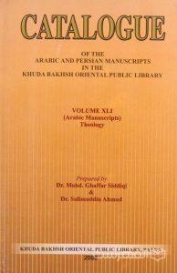 CATALOGUE OF THE ARABIC AND PERSIAN MANSUSCRIPTS IN THE KHUDA BAKHSH ORIENTAL PUBLIC LIBRARY, VOLUME XLI (Arabic Manuscripts) Theology, Prepared by Dr. Mohd. Ghaffar Siddiqi & Dr. Salimuddin Ahmad, چاپ هند, (MZ3257)