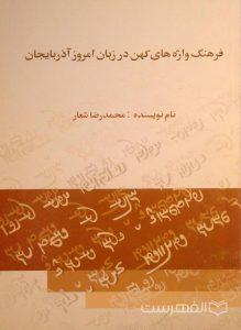 فرهنگ واژه های کهن در زبان امروز آذربایجان, نام نویسنده: محمدرضا شعار, (HZ3935)